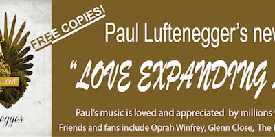 "Get your FREE COPY: Paul Luftenegger's new Cd, ""LOVE EXPANDING LOVE"""